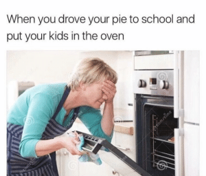 youlovetoseeit:haha relatable: When you drove your pie to school and  put your kids in the oven  Preamsam  reamrtime  reammime youlovetoseeit:haha relatable