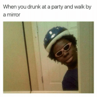 Drunk, Funny, and Meme: When you drunk at a party and walk by  a mirror This meme is old as fuck, but it's one of my favorites