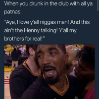 "Abc, Club, and Drunk: When you drunk in the club with all ya  patnas.  Aye, I love y'all niggas man! And this  ain't the Henny talking! Yall my  brothers for real!""  op  abc Lmaoooo accurate"