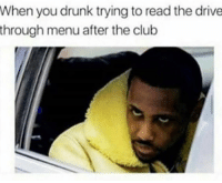 Club, Drunk, and Memes: When you drunk trying to read the drive  through menu after the club Who can relate?! 😂💀 WSHH