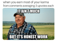Community, Karma, and You: when you earn most of your karma  from comments averaging 3 upvotes each  ITAIN'T MUCH  BUTITS HONESTWORK just glad to be part of the community