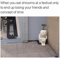 Friends, Ups, and Time: When you eat shrooms at a festival only  to end up losing your friends and  concept of time  Shitheadsteve Weekend plans (Made w @champagneemojis)