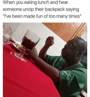 """Peace, Been, and Fun: When you eating lunch and hear  someone unzip their backpack saying  I've been made fun of too many times"""" Why cant a brother eat his beloved 🍗 in peace? Why?"""