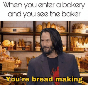 *Happy bread noises by AraserenisTaken MORE MEMES: When you enter a bakery  and you see the baker  You're bread making *Happy bread noises by AraserenisTaken MORE MEMES