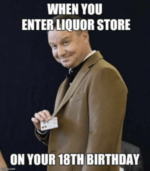 In your face!: WHEN YOU  ENTER LIQUOR STORE  ON YOUR 18TH BIRTHDAY  ip.com In your face!