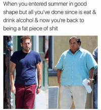 Memes, Shit, and Summer: When you entered summer in good  shape but all you've done since is eat &  drink alcohol & now you're back to  being a fat piece of shit 😂😂😂