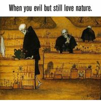 love nature: When you evil but still love nature.