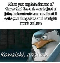Desperate, Time, and Media: When you explain dozens of  times that the sub  joke, but matnstream media stil  ealls you desperate and straight  war is just a  0  menis cultUre  Kowalski, analysis