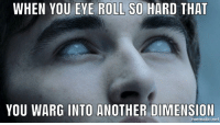 eye roll: WHEN YOU EYE ROLL SO HARD THAT  YOU WARG INTO ANOTHER DIMENSION  mematic.net