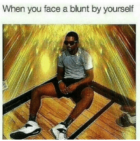 Memes, 🤖, and Blunt: When you face a blunt by yourself weed weedstagram weedfun follow4follow like4follow vapelife new like4like like weedsex laugh weedporn weedass smokeweedeveryday marijuana smoke cool stoner smoker morning vapelife instaweed420 instaweed f4f nice cannabis maryjane