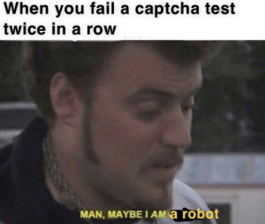 Fail, Memes, and Test: When you fail a captcha test  twice in a row  MAN, MAYBE I AM a robot This is on me via /r/memes https://ift.tt/2AnNqCK