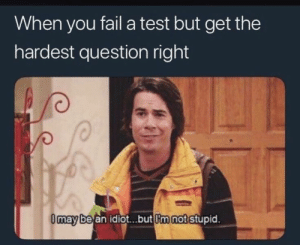 56 Dank Memes To Keep You Laughing - Funny Gallery: When you fail a test but get the  hardest question right  0may bean idiot...but Imaot stup  id 56 Dank Memes To Keep You Laughing - Funny Gallery