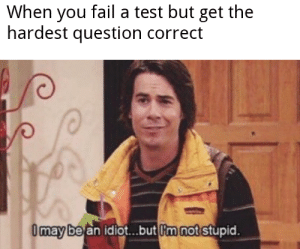 You Fail: When you fail a test but get the  hardest question correct  Omay be an idiot..but m not stupid.
