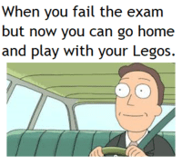 Fail, Home, and Legos: When you fail the exam  but now you can go home  and play with your Legos. meirl