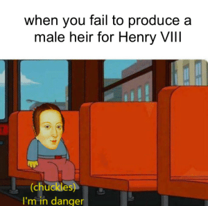YEETUS FETUS DELETUS: when you fail to produce a  male heir for Henry VIIl  (chuckles)  I'm in danger YEETUS FETUS DELETUS