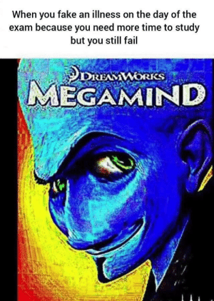 Fail, Fake, and Time: When you fake an illness on the day of the  because you need more time to study  but you still fail  DREAWORKS  MEGAMIND The most unintelligent intelligent mAdLaD