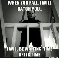 Dank, Fall, and Time: WHEN YOU FALL, I WILL  CATCH YOU.  I WILL BE WAITING TIME  AFTER TIME  ifunny.ce