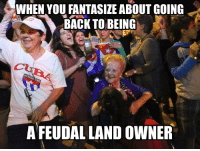 Dank, 🤖, and Fantasize: WHEN YOU FANTASIZE ABOUT GOING  BACK TO BEING  A FEUDAL LAND owNER