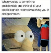Tushie: When you fap to something  questionable and think of all your  possible ghost relatives watching you in  disappointment  eo.ya.later.squldinator