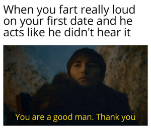 He's a keeper by rajprakash_99 MORE MEMES: When you fart really loud  on your first date and he  acts like he didn't hear it  You are a good man. Thank you He's a keeper by rajprakash_99 MORE MEMES