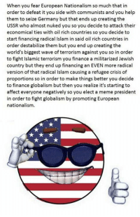 Radical Islam: When you fear European Nationalism so much that in  order to defeat it you side with communists and you help  them to seize Germany but that ends up creating the  USSR who almost nuked you so you decide to attack their  economical ties with oil rich countries so you decide to  start financing radical Islam in said oil rich countries in  order destabilize them but you end up creating the  world's biggest wave of terrorism against you so in order  to fight Islamic terrorism you finance a militarized Jewish  country but they end up financing an EVEN more radical  version of that radical Islam causing a refugee crisis of  proportions so in order to make things better you decide  to finance globalism but then you realize it's starting to  affect everyone negatively so you elect a meme president  in order to fight globalism by promoting European  nationalism.