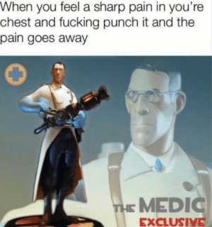 Meirl: When you feel a sharp pain in you're  chest and fucking punch it and the  pain goes away  THE MEDIC  EXCLUSIVE Meirl