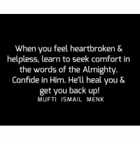 Tag • Share • Like When you feel heartbroken & helpless, learn to seek comfort in the words of the Almighty. Confide in Him. He'll heal you & get you back up! muftimenk muftimenkfanpage muftimenkreminders Follow: @muftimenkofficial: When you feel heartbroken &  helpless, learn to seek Comfort in  the words of the Almighty  Confide in Him. He'll heal you &  get you back up!  MUFTI ISMAIL MENK Tag • Share • Like When you feel heartbroken & helpless, learn to seek comfort in the words of the Almighty. Confide in Him. He'll heal you & get you back up! muftimenk muftimenkfanpage muftimenkreminders Follow: @muftimenkofficial