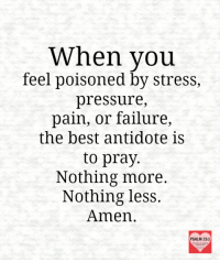 Antidote, Pressure, and Best: When you  feel poisoned by stress,  pressure,  pain, or failure  the best antidote is  to pray.  Nothing more.  Nothing less.  Amen.  PSALM 23:1 Amen!