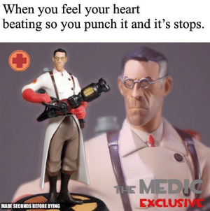 Hold up!: When you feel your heart  beating so you punch it and it's stops.  TAE MEDIC  EXCLUSIVE  MADE SECONDS BEFORE DYING Hold up!