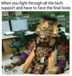 Pretty relatable: When you fight through all the tech  support and have to face the final boss  oger oyes Pretty relatable