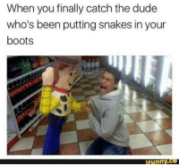finally: When you finally catch the dude  who's been putting snakes in your  boots  funny.ce