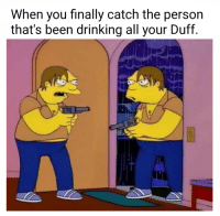 """<p>A worthy investment! via /r/MemeEconomy <a href=""""http://ift.tt/2BEHUf9"""">http://ift.tt/2BEHUf9</a></p>: When you finally catch the person  that's been drinking all your Duff. <p>A worthy investment! via /r/MemeEconomy <a href=""""http://ift.tt/2BEHUf9"""">http://ift.tt/2BEHUf9</a></p>"""