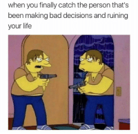 Bad, Life, and Humans of Tumblr: when you finally catch the person that's  been making bad decisions and ruining  your life