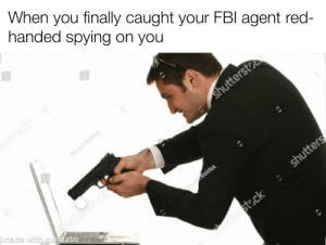 Fbi, Dank Memes, and Red: When you finally caught your FBI agent red-  handed spying on you  shuttersto  made with mematic  Boldek  shutters  st.ck No Regrets