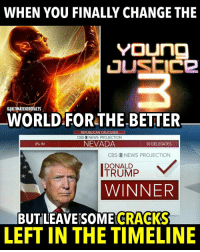 Memes, Cbs, and Cracked: WHEN YOU FINALLY CHANGE THE  YOUng  GIULIIMATEHEROFACTS  WORLD FOR THE BETTER  REPUBLICAN CAUCUSES  CBS NEWS PROJECTION  NEVADA  0% IN  30 DELEGATES  CBS O NEWS PROJECTION  TRUMP  V  DONALD  WINNER  CRACKS  BUTILEAVESOME  LEFT IN THE TIMELINE I wonder if there's an alternate timeline where timeline memes actually get old😂😂😂 -- What movie-show are you excited for in 2016-2017