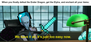 it becomes so meaningless and depressing, you become a depresso espresso: When you finally defeat the Ender Dragon, get the Elytra, and enchant all your items:  We have it all. It's just too easy now. it becomes so meaningless and depressing, you become a depresso espresso