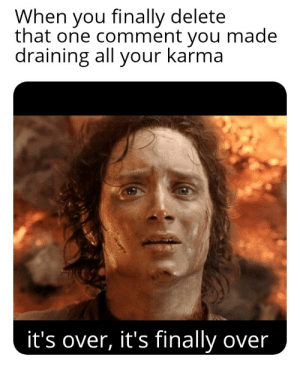 True redditors know the struggle: When you finally delete  that one comment you made  draining all your karma  it's over, it's finally over True redditors know the struggle