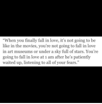 "Museums: ""When you finally fall in love, it's not going to be  like in the movies, you're not going to fall in love  in art museums or under a sky full of stars. You re  going to fall in love at 1 am after he's patiently  waited up, listening to all of your fears."""