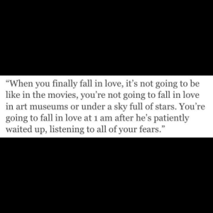 "Be Like, Fall, and Love: ""When you finally fall in love, it's not going to be  like in the movies, you're not going to fall in love  in art museums or under a sky full of stars. You re  going to fall in love at 1 am after he's patiently  waited up, listening to all of your fears."""