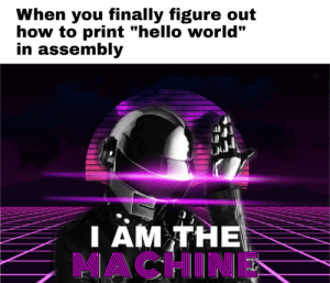 "This took some time, enjoy!: When you finally figure out  how to print ""hello world""  in assembly  IAM THE  MACHINE  T This took some time, enjoy!"