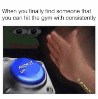 🙄: When you finally find someone that  you can hit the gym with consistently  FUCK IT 🙄