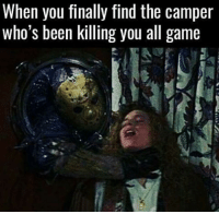 Gotcha.: When you finally find the camper  who's been killing you all game Gotcha.