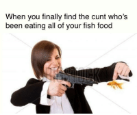 """Food, Cunt, and Fish: When you finally find the cunt who's  been eating all of your fish food <p>Gotcha now via /r/MemeEconomy <a href=""""http://ift.tt/2tf9tLK"""">http://ift.tt/2tf9tLK</a></p>"""