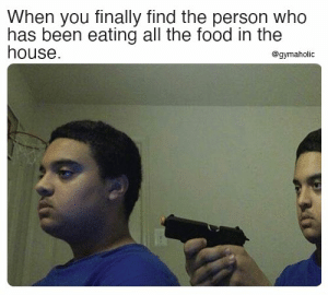 When you finally find the person who has been eating all the food in the house.  Gymaholic App: https://www.gymaholic.co  #fitness #motivation #workout #gymaholic #meme: When you finally find the person who has been eating all the food in the house.  Gymaholic App: https://www.gymaholic.co  #fitness #motivation #workout #gymaholic #meme