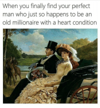 Heaven, Memes, and Heart: When you finally find your perfect  man who just so happens to be an  old millionaire with a heart condition Match made in heaven 💁🏻‍♀️