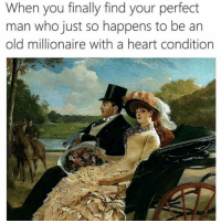 Funny, Memes, and Heart: When you finally find your perfect  man who just so happens to be ar  old millionaire with a heart condition SarcasmOnly