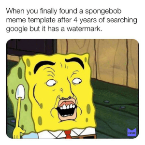 Google, Meme, and Memes: When you finally found a spongebob  meme template after 4 years of searching  google but it has a watermark  MEMES I hate when that happends