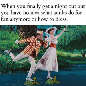 Dank, Dress, and How To: When you finally get a night out but  you have no idea what adults do for  fun anymore or how to dress.