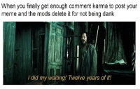 <p>Take my memes Siriusly!</p>: When you finally get enough comment karma to post your  meme and the mods delete it for not being dank  át  I did my waiting! Twelve years of it! <p>Take my memes Siriusly!</p>