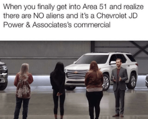 Chevrolet: When you finally get into Area 51 and realize  there are NO aliens and it's a Chevrolet JD  Power & Associates's commercial